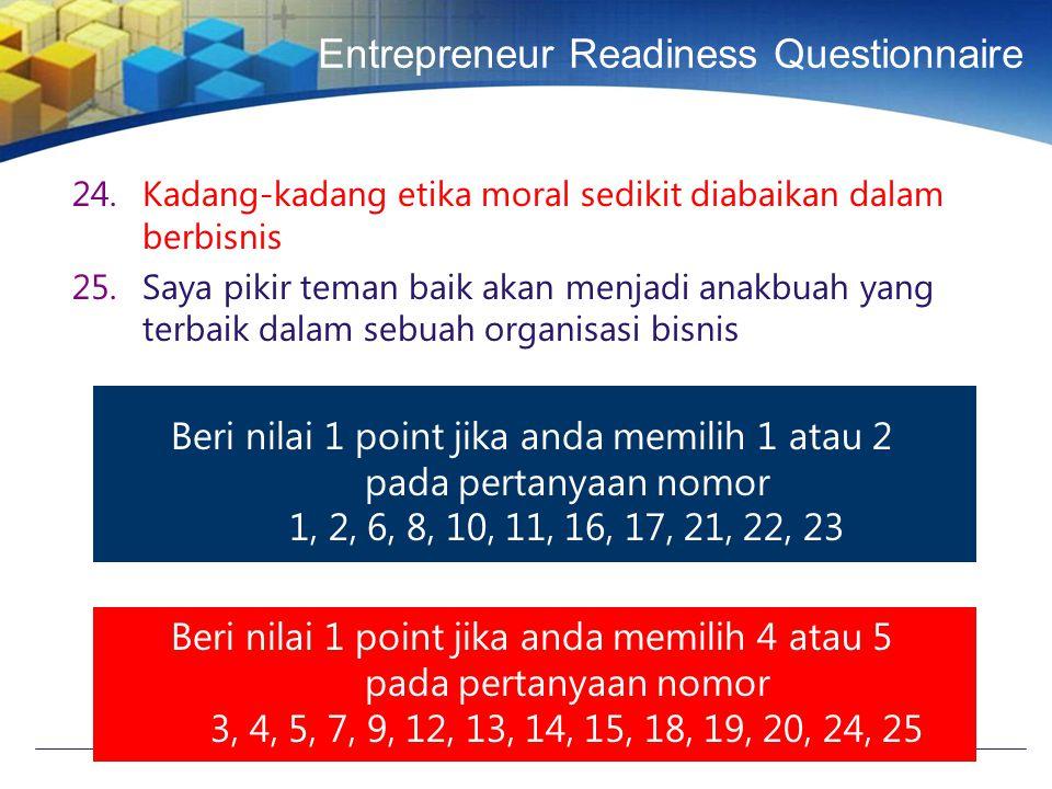 Entrepreneur Readiness Questionnaire 24.Kadang-kadang etika moral sedikit diabaikan dalam berbisnis 25.Saya pikir teman baik akan menjadi anakbuah yang terbaik dalam sebuah organisasi bisnis Beri nilai 1 point jika anda memilih 1 atau 2 pada pertanyaan nomor 1, 2, 6, 8, 10, 11, 16, 17, 21, 22, 23 Beri nilai 1 point jika anda memilih 4 atau 5 pada pertanyaan nomor 3, 4, 5, 7, 9, 12, 13, 14, 15, 18, 19, 20, 24, 25