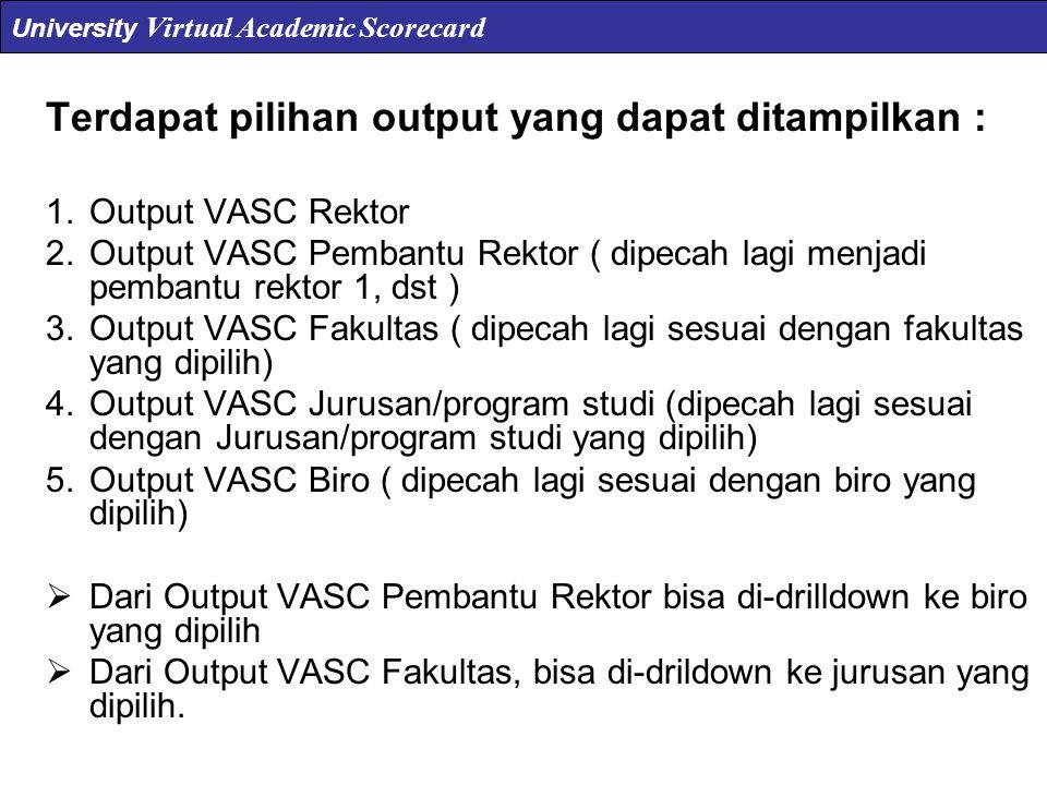 Terdapat pilihan output yang dapat ditampilkan : 1.Output VASC Rektor 2.Output VASC Pembantu Rektor ( dipecah lagi menjadi pembantu rektor 1, dst ) 3.Output VASC Fakultas ( dipecah lagi sesuai dengan fakultas yang dipilih) 4.Output VASC Jurusan/program studi (dipecah lagi sesuai dengan Jurusan/program studi yang dipilih) 5.Output VASC Biro ( dipecah lagi sesuai dengan biro yang dipilih)  Dari Output VASC Pembantu Rektor bisa di-drilldown ke biro yang dipilih  Dari Output VASC Fakultas, bisa di-drildown ke jurusan yang dipilih.