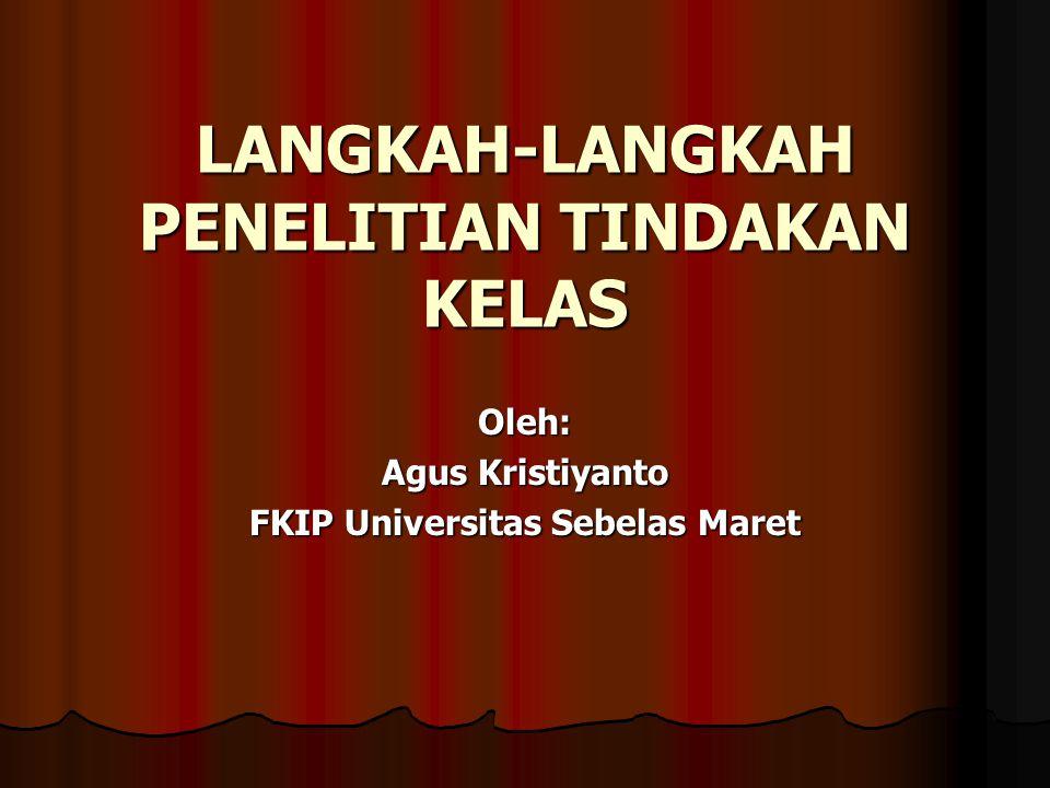 LANGKAH-LANGKAH PENELITIAN TINDAKAN KELAS Oleh: Agus Kristiyanto FKIP Universitas Sebelas Maret