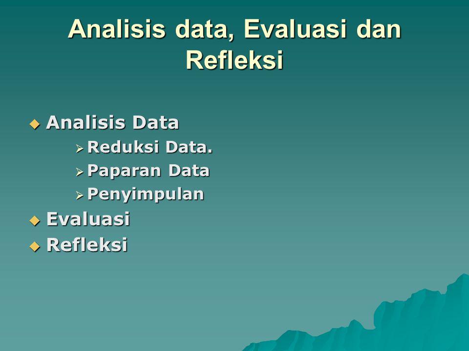 Analisis data, Evaluasi dan Refleksi  Analisis Data  Reduksi Data.  Paparan Data  Penyimpulan  Evaluasi  Refleksi