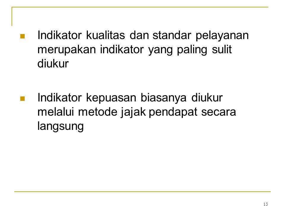 15 Indikator kualitas dan standar pelayanan merupakan indikator yang paling sulit diukur Indikator kepuasan biasanya diukur melalui metode jajak penda