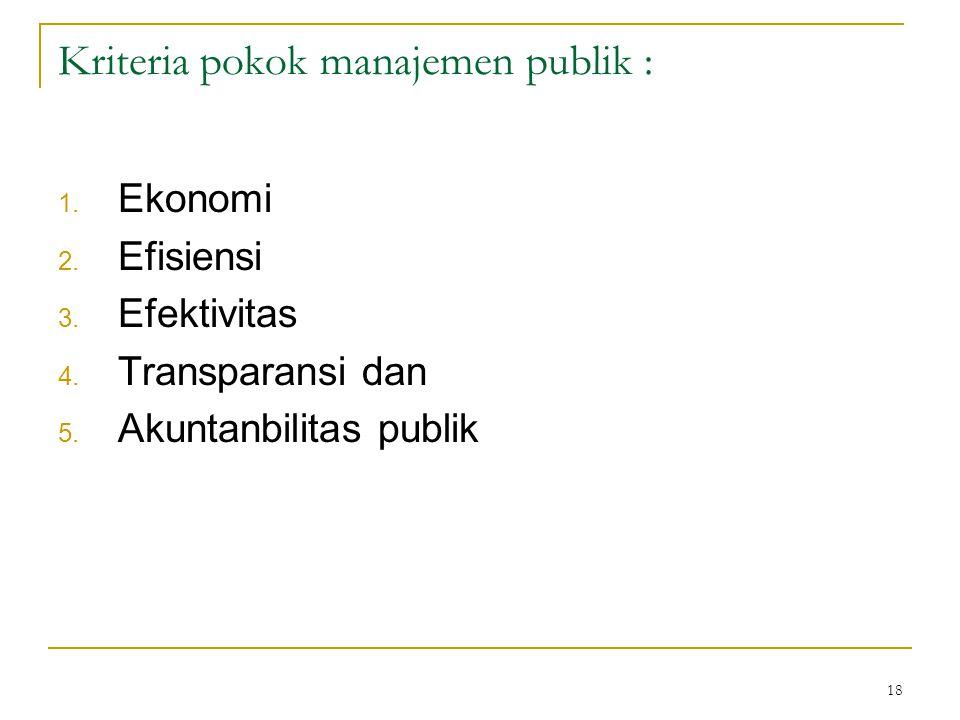 18 Kriteria pokok manajemen publik : 1. Ekonomi 2. Efisiensi 3. Efektivitas 4. Transparansi dan 5. Akuntanbilitas publik