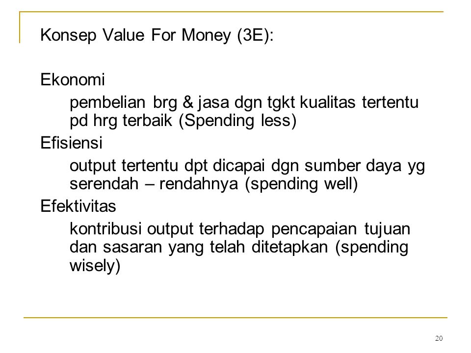 20 Konsep Value For Money (3E): Ekonomi pembelian brg & jasa dgn tgkt kualitas tertentu pd hrg terbaik (Spending less) Efisiensi output tertentu dpt d