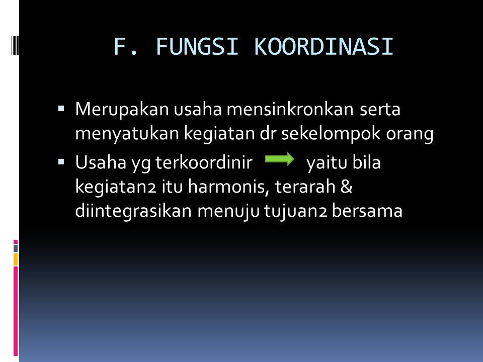 F. FUNGSI KOORDINASI  Merupakan usaha mensinkronkan serta menyatukan kegiatan dr sekelompok orang  Usaha yg terkoordinir yaitu bila kegiatan2 itu ha