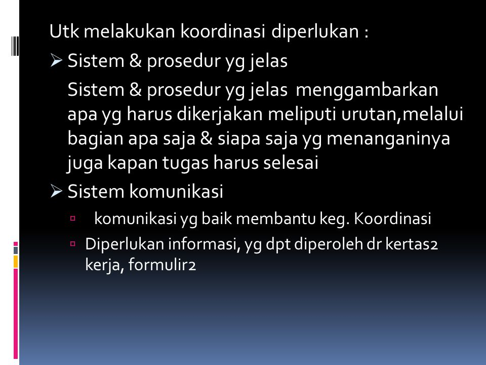 Utk melakukan koordinasi diperlukan :  Sistem & prosedur yg jelas Sistem & prosedur yg jelas menggambarkan apa yg harus dikerjakan meliputi urutan,melalui bagian apa saja & siapa saja yg menanganinya juga kapan tugas harus selesai  Sistem komunikasi  komunikasi yg baik membantu keg.