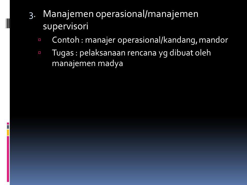 3. Manajemen operasional/manajemen supervisori  Contoh : manajer operasional/kandang, mandor  Tugas : pelaksanaan rencana yg dibuat oleh manajemen m