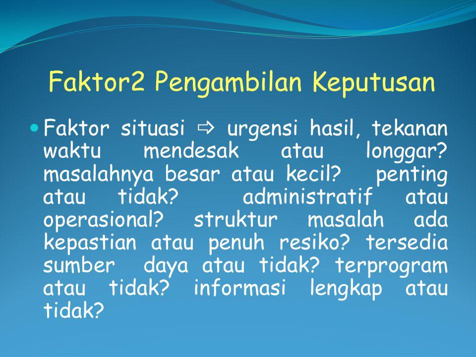 Faktor2 Pengambilan Keputusan Faktor situasi  urgensi hasil, tekanan waktu mendesak atau longgar? masalahnya besar atau kecil? penting atau tidak? ad