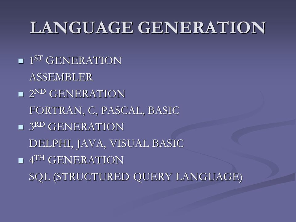 LANGUAGE GENERATION 1 ST GENERATION 1 ST GENERATIONASSEMBLER 2 ND GENERATION 2 ND GENERATION FORTRAN, C, PASCAL, BASIC 3 RD GENERATION 3 RD GENERATION DELPHI, JAVA, VISUAL BASIC 4 TH GENERATION 4 TH GENERATION SQL (STRUCTURED QUERY LANGUAGE)