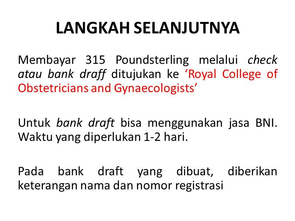 LANGKAH SELANJUTNYA Membayar 315 Poundsterling melalui check atau bank draff ditujukan ke 'Royal College of Obstetricians and Gynaecologists' Untuk bank draft bisa menggunakan jasa BNI.