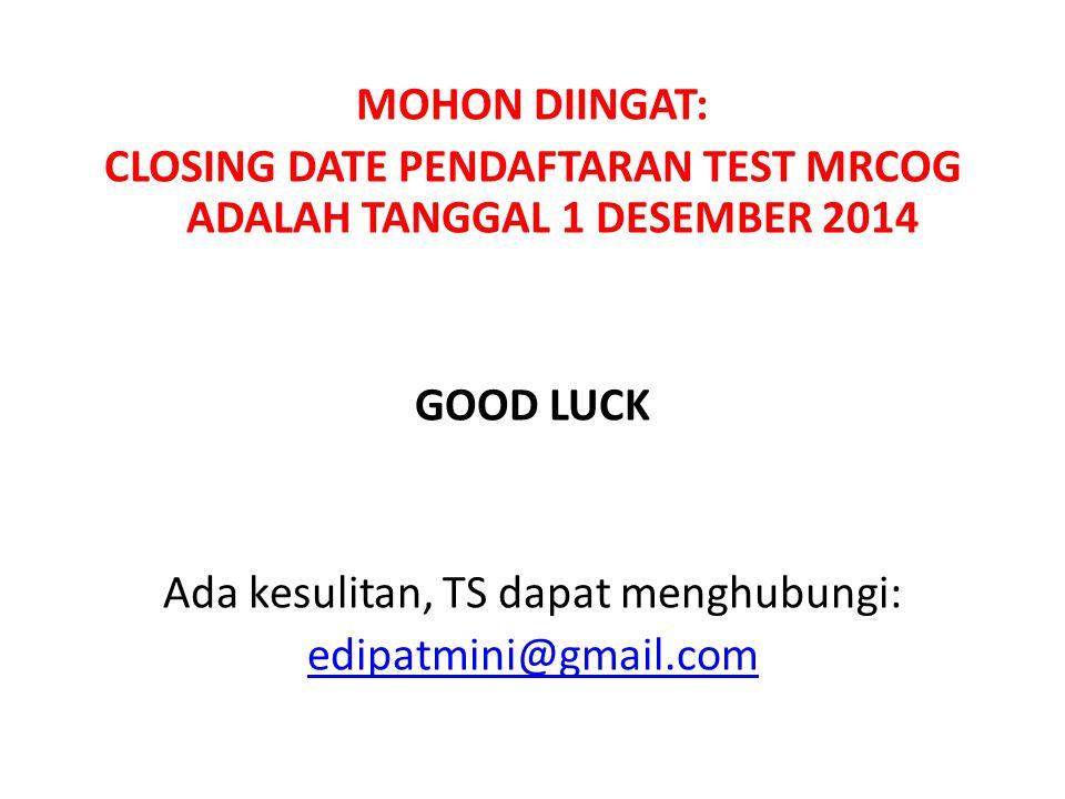 MOHON DIINGAT: CLOSING DATE PENDAFTARAN TEST MRCOG ADALAH TANGGAL 1 DESEMBER 2014 GOOD LUCK Ada kesulitan, TS dapat menghubungi: edipatmini@gmail.com