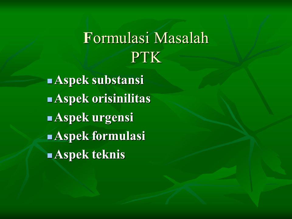 Formulasi Masalah PTK Aspek substansi Aspek substansi Aspek orisinilitas Aspek orisinilitas Aspek urgensi Aspek urgensi Aspek formulasi Aspek formulasi Aspek teknis Aspek teknis