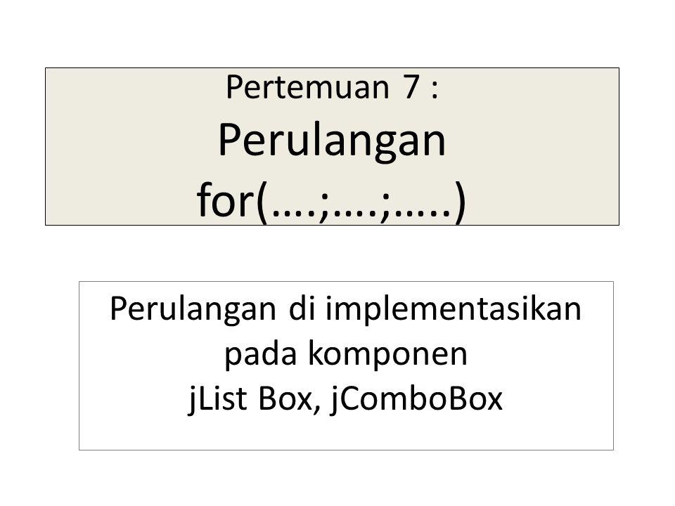 Pertemuan 7 : Perulangan for(….;….;…..) Perulangan di implementasikan pada komponen jList Box, jComboBox
