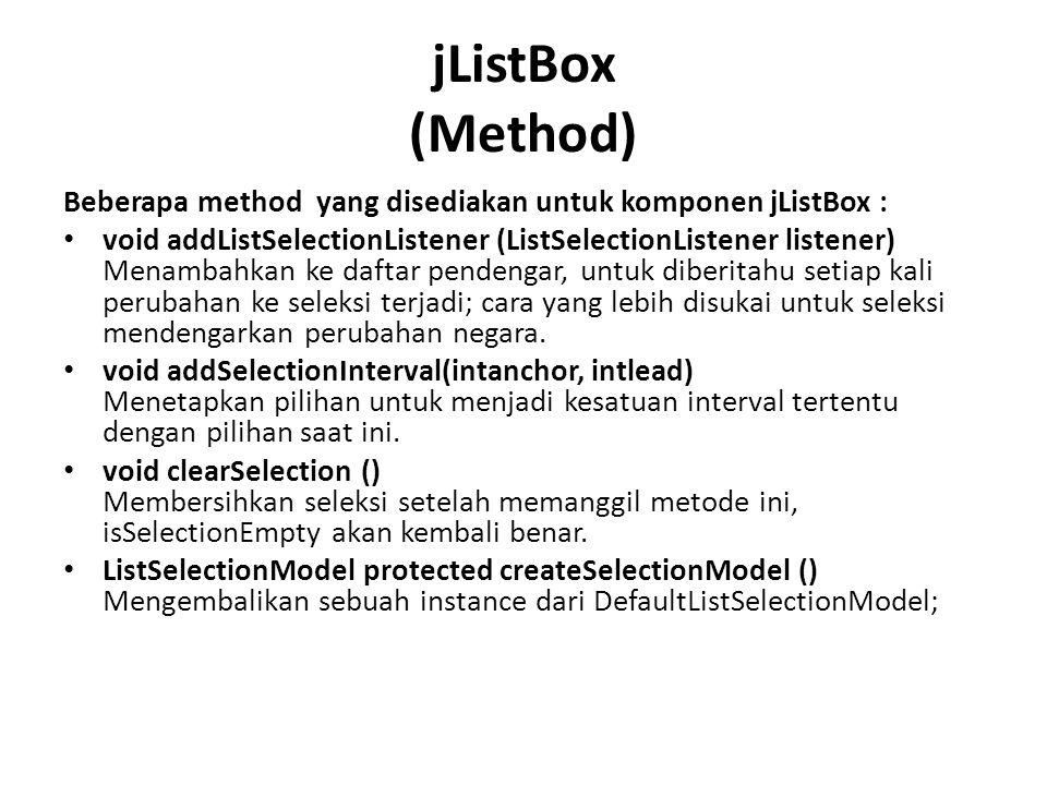 jListBox (Method) Beberapa method yang disediakan untuk komponen jListBox : void addListSelectionListener (ListSelectionListener listener) Menambahkan