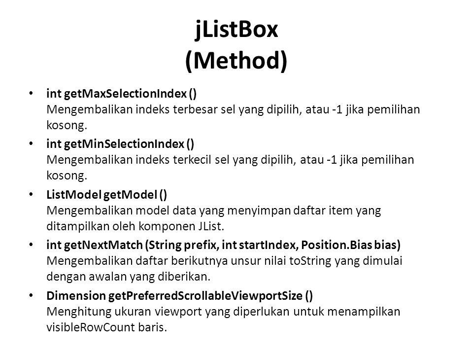 jListBox (Method) int getMaxSelectionIndex () Mengembalikan indeks terbesar sel yang dipilih, atau -1 jika pemilihan kosong. int getMinSelectionIndex