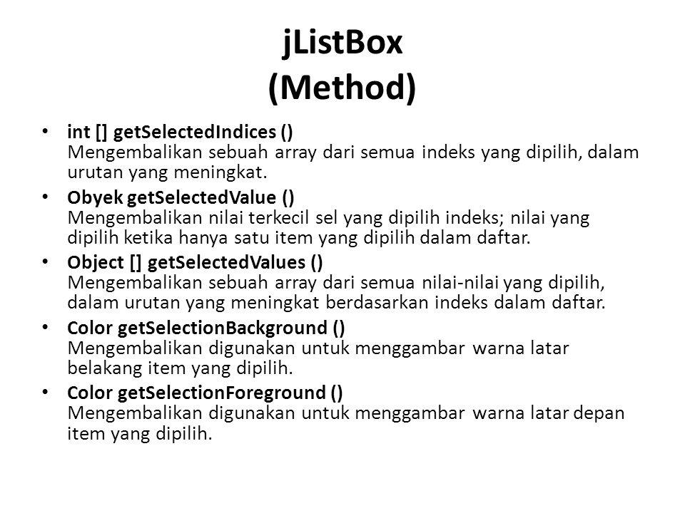 jListBox (Method) int [] getSelectedIndices () Mengembalikan sebuah array dari semua indeks yang dipilih, dalam urutan yang meningkat. Obyek getSelect