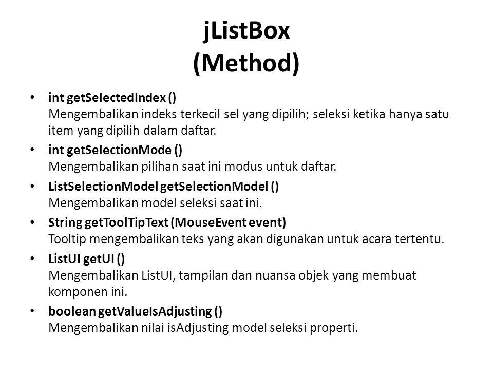 jListBox (Method) int getSelectedIndex () Mengembalikan indeks terkecil sel yang dipilih; seleksi ketika hanya satu item yang dipilih dalam daftar. in