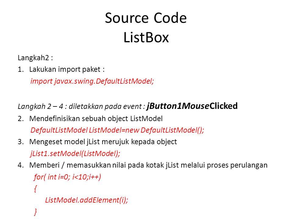 Source Code ListBox Langkah2 : 1. Lakukan import paket : import javax.swing.DefaultListModel; Langkah 2 – 4 : diletakkan pada event : jButton1MouseCli