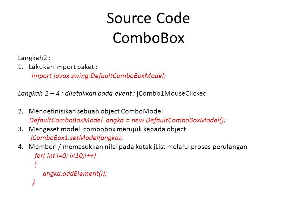 Source Code ComboBox Langkah2 : 1. Lakukan import paket : import javax.swing.DefaultComboBoxModel; Langkah 2 – 4 : diletakkan pada event : jCombo1Mous