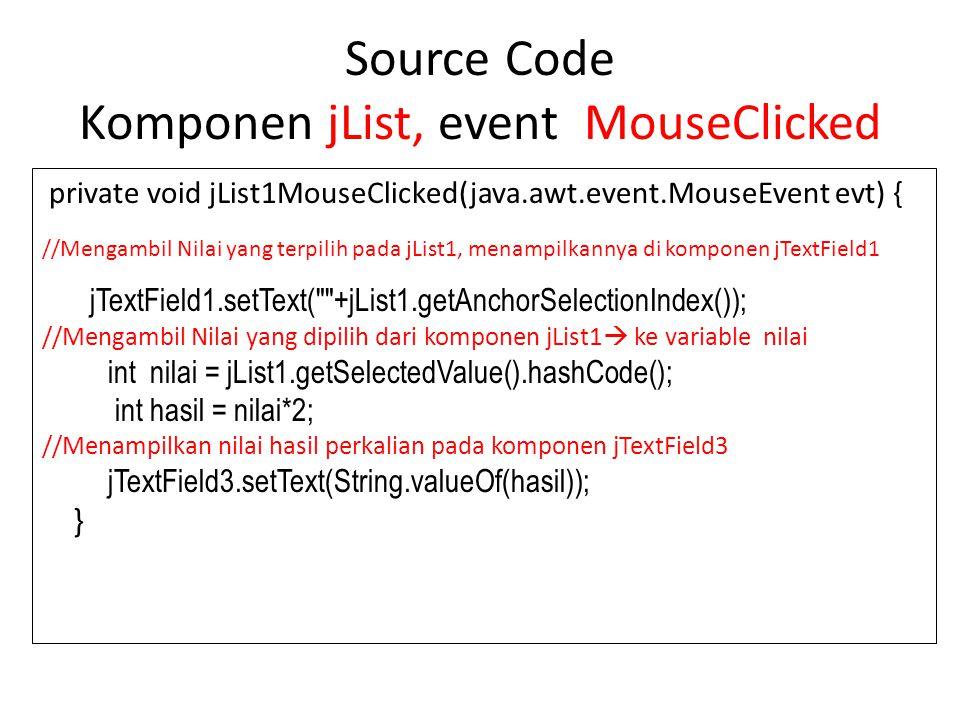 Source Code Komponen jList, event MouseClicked private void jList1MouseClicked(java.awt.event.MouseEvent evt) { //Mengambil Nilai yang terpilih pada j