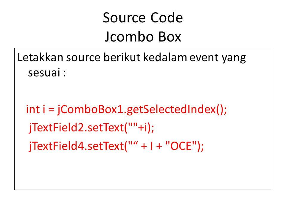 Source Code Jcombo Box Letakkan source berikut kedalam event yang sesuai : int i = jComboBox1.getSelectedIndex(); jTextField2.setText(