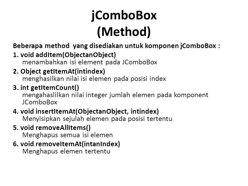jComboBox (Method) Beberapa method yang disediakan untuk komponen jComboBox : 1. void addItem(ObjectanObject) menambahkan isi element pada JComboBox 2