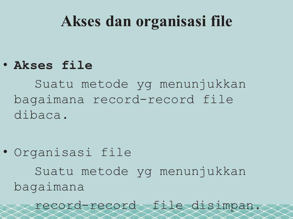 Akses dan organisasi file Akses file Suatu metode yg menunjukkan bagaimana record-record file dibaca. Organisasi file Suatu metode yg menunjukkan baga