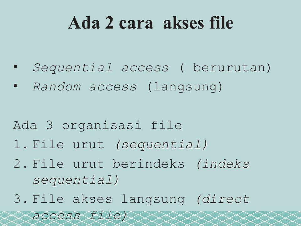 Ada 2 cara akses file Sequential access ( berurutan) Random access (langsung) Ada 3 organisasi file (sequential) 1.File urut (sequential) (indeks sequential) 2.File urut berindeks (indeks sequential) (direct access file) 3.File akses langsung (direct access file)