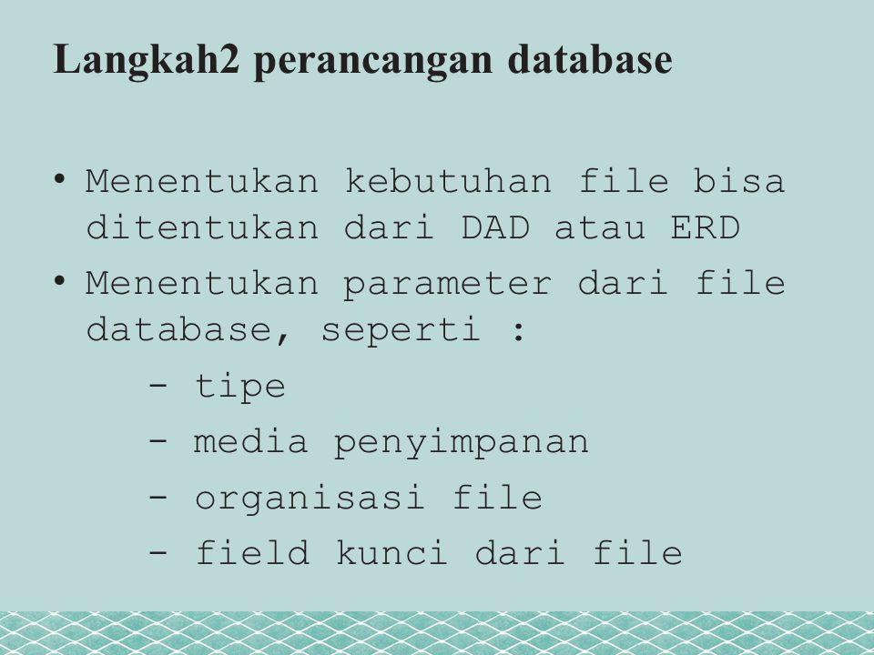 Langkah2 perancangan database Menentukan kebutuhan file bisa ditentukan dari DAD atau ERD Menentukan parameter dari file database, seperti : - tipe - media penyimpanan - organisasi file - field kunci dari file