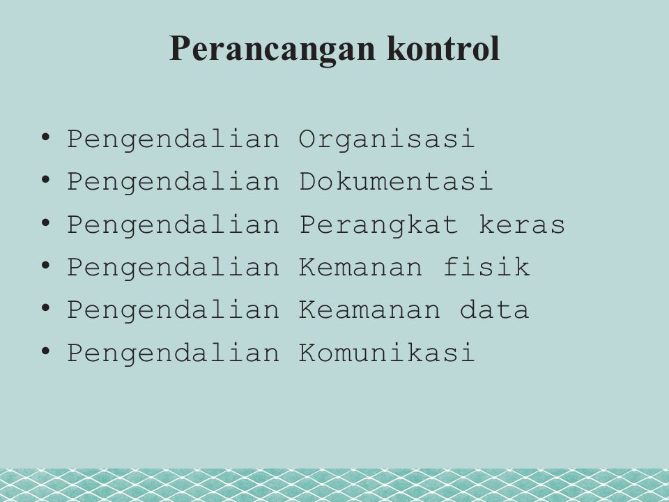 Perancangan kontrol Pengendalian Organisasi Pengendalian Dokumentasi Pengendalian Perangkat keras Pengendalian Kemanan fisik Pengendalian Keamanan dat