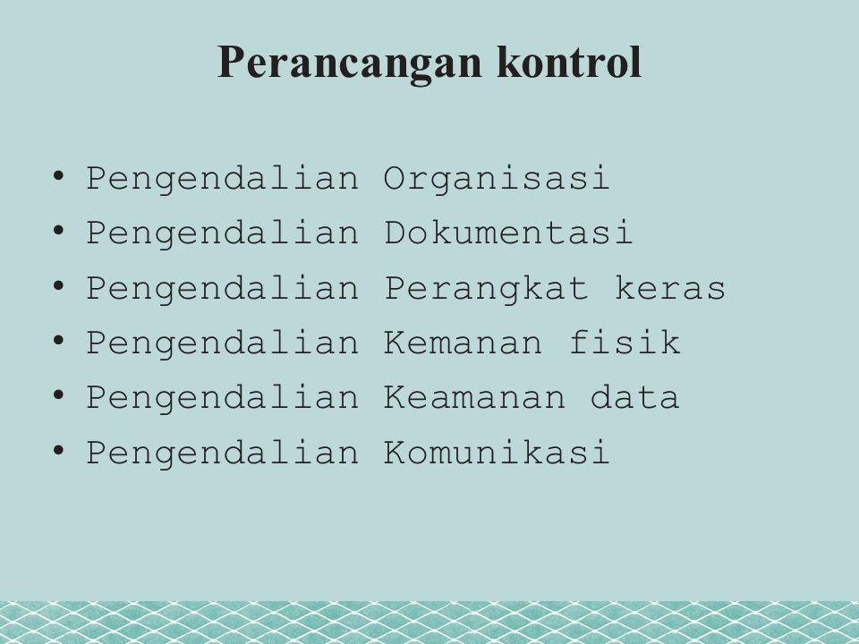 Perancangan kontrol Pengendalian Organisasi Pengendalian Dokumentasi Pengendalian Perangkat keras Pengendalian Kemanan fisik Pengendalian Keamanan data Pengendalian Komunikasi