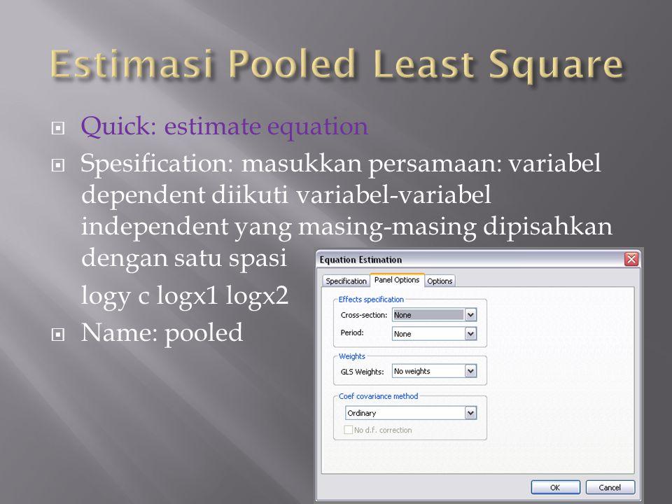  Quick: estimate equation  Spesification: masukkan persamaan: variabel dependent diikuti variabel-variabel independent yang masing-masing dipisahkan dengan satu spasi logy c logx1 logx2  Name: pooled