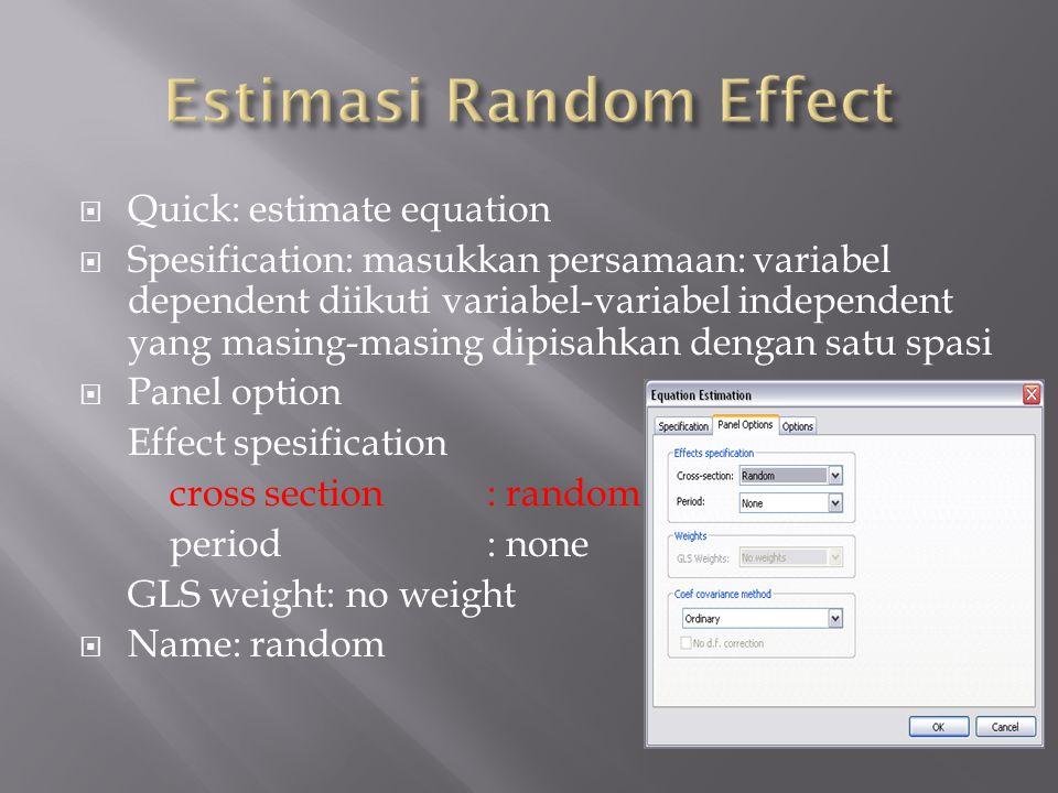  Quick: estimate equation  Spesification: masukkan persamaan: variabel dependent diikuti variabel-variabel independent yang masing-masing dipisahkan dengan satu spasi  Panel option Effect spesification cross section: random period: none GLS weight: no weight  Name: random
