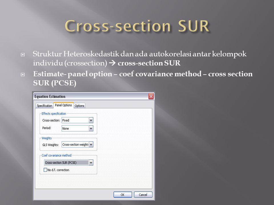 Struktur Heteroskedastik dan ada autokorelasi antar kelompok individu (crossection)  cross-section SUR  Estimate- panel option – coef covariance method – cross section SUR (PCSE)