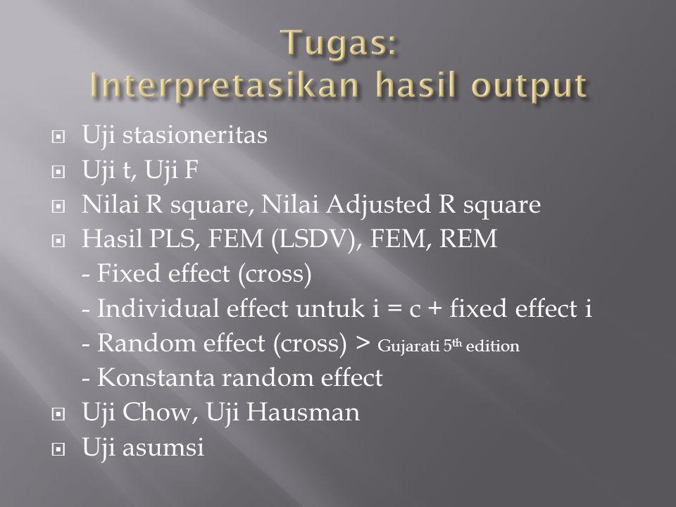  Uji stasioneritas  Uji t, Uji F  Nilai R square, Nilai Adjusted R square  Hasil PLS, FEM (LSDV), FEM, REM - Fixed effect (cross) - Individual effect untuk i = c + fixed effect i - Random effect (cross) > Gujarati 5 th edition - Konstanta random effect  Uji Chow, Uji Hausman  Uji asumsi