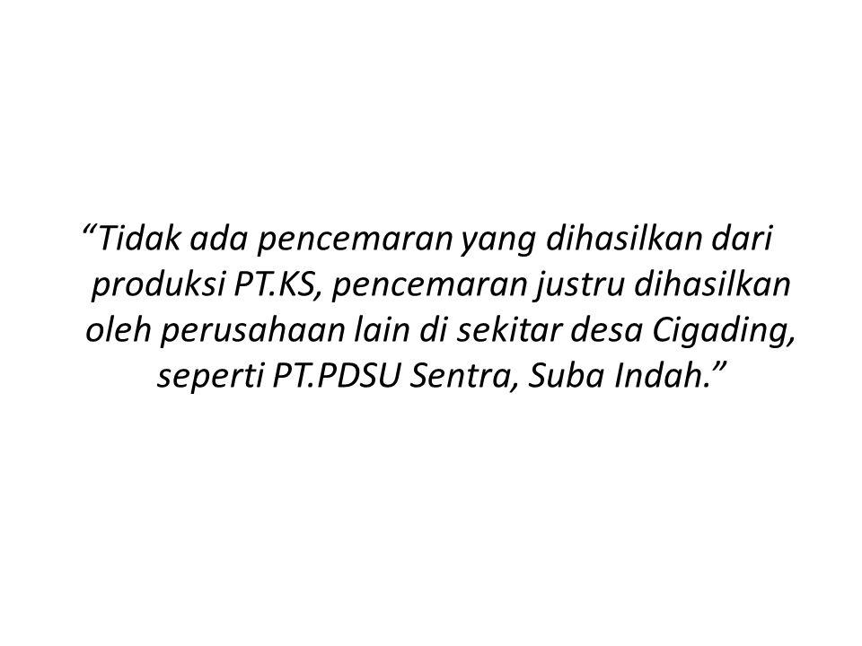 Tidak ada pencemaran yang dihasilkan dari produksi PT.KS, pencemaran justru dihasilkan oleh perusahaan lain di sekitar desa Cigading, seperti PT.PDSU Sentra, Suba Indah.