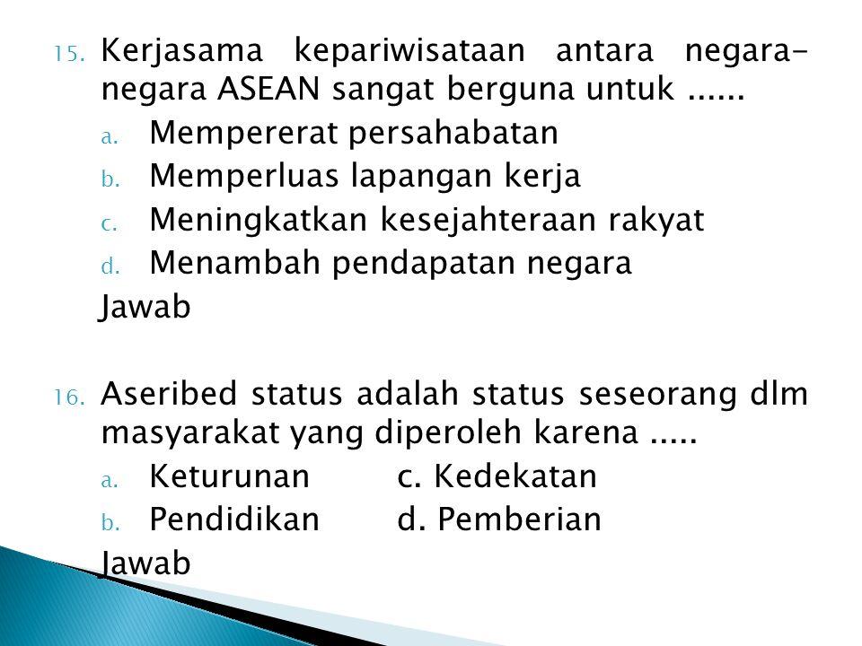 15. Kerjasama kepariwisataan antara negara- negara ASEAN sangat berguna untuk...... a. Mempererat persahabatan b. Memperluas lapangan kerja c. Meningk