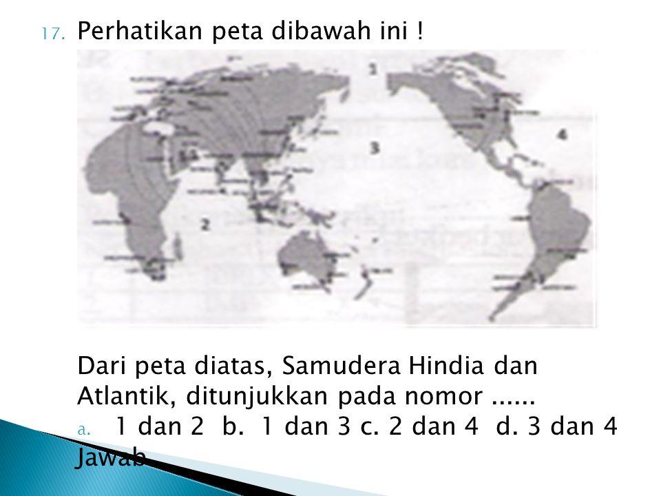 17. Perhatikan peta dibawah ini ! Dari peta diatas, Samudera Hindia dan Atlantik, ditunjukkan pada nomor...... a. 1 dan 2 b. 1 dan 3 c. 2 dan 4 d. 3 d