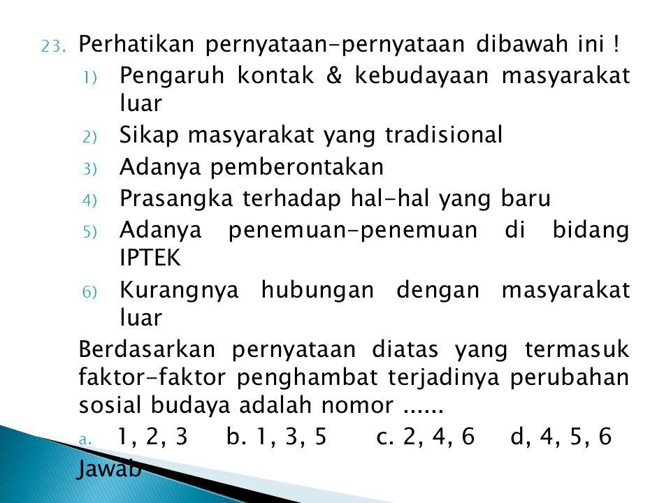 23. Perhatikan pernyataan-pernyataan dibawah ini ! 1) Pengaruh kontak & kebudayaan masyarakat luar 2) Sikap masyarakat yang tradisional 3) Adanya pemb
