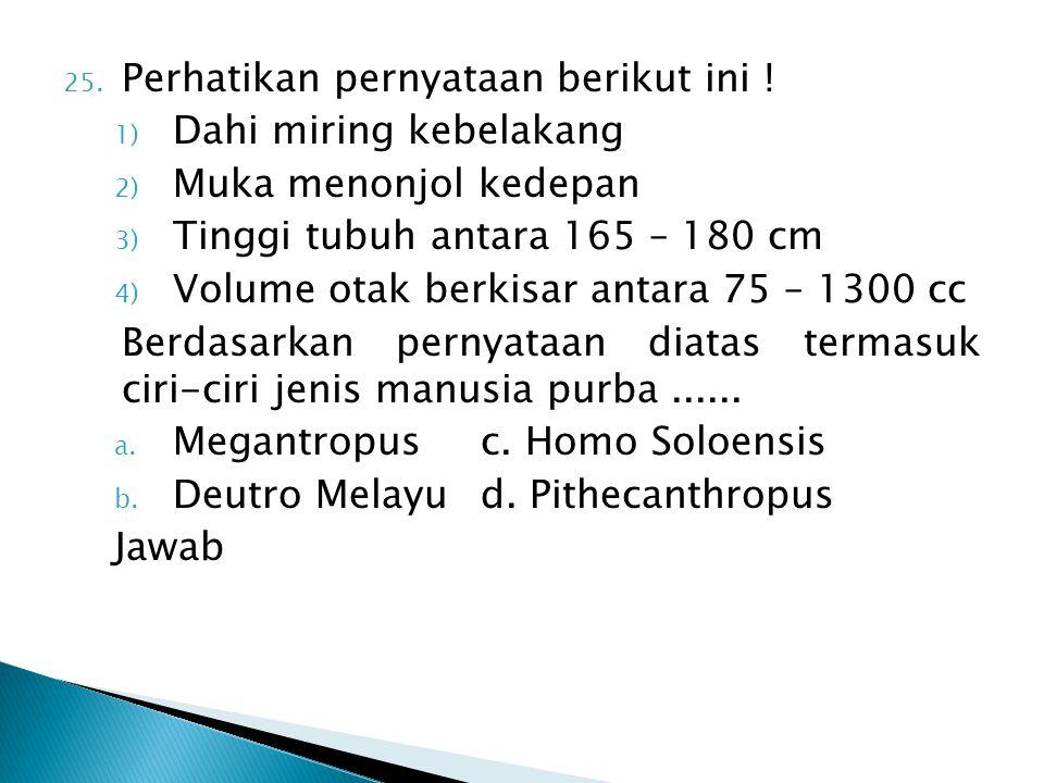 25. Perhatikan pernyataan berikut ini ! 1) Dahi miring kebelakang 2) Muka menonjol kedepan 3) Tinggi tubuh antara 165 – 180 cm 4) Volume otak berkisar