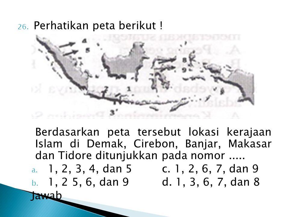 26. Perhatikan peta berikut ! Berdasarkan peta tersebut lokasi kerajaan Islam di Demak, Cirebon, Banjar, Makasar dan Tidore ditunjukkan pada nomor....