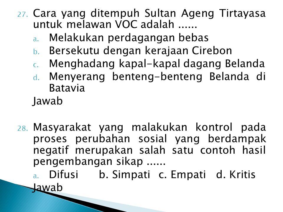 27. Cara yang ditempuh Sultan Ageng Tirtayasa untuk melawan VOC adalah...... a. Melakukan perdagangan bebas b. Bersekutu dengan kerajaan Cirebon c. Me