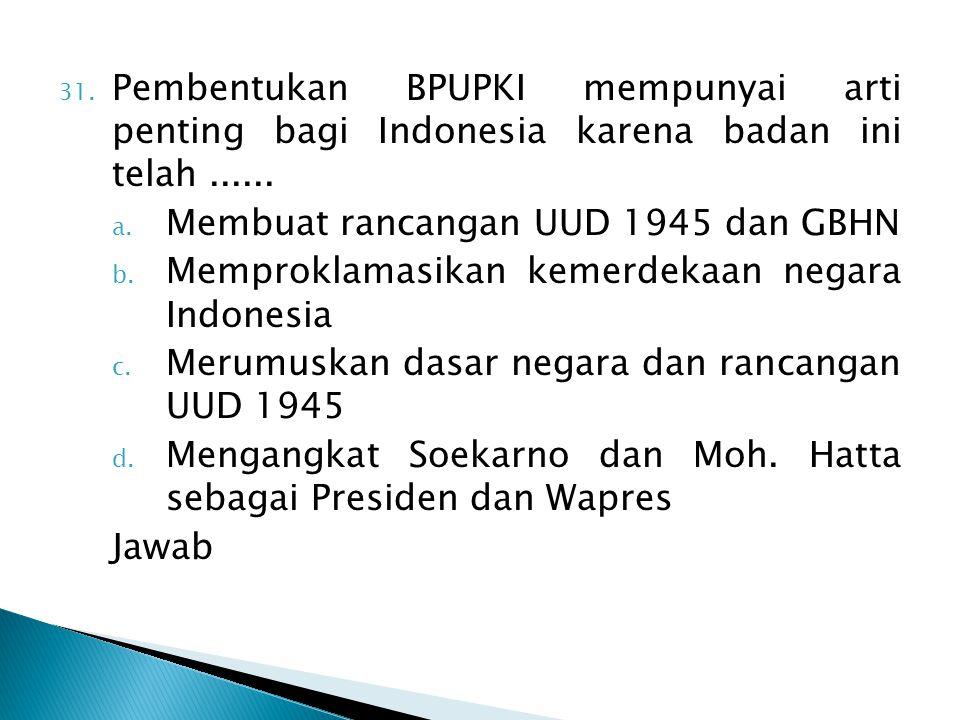 31. Pembentukan BPUPKI mempunyai arti penting bagi Indonesia karena badan ini telah...... a. Membuat rancangan UUD 1945 dan GBHN b. Memproklamasikan k