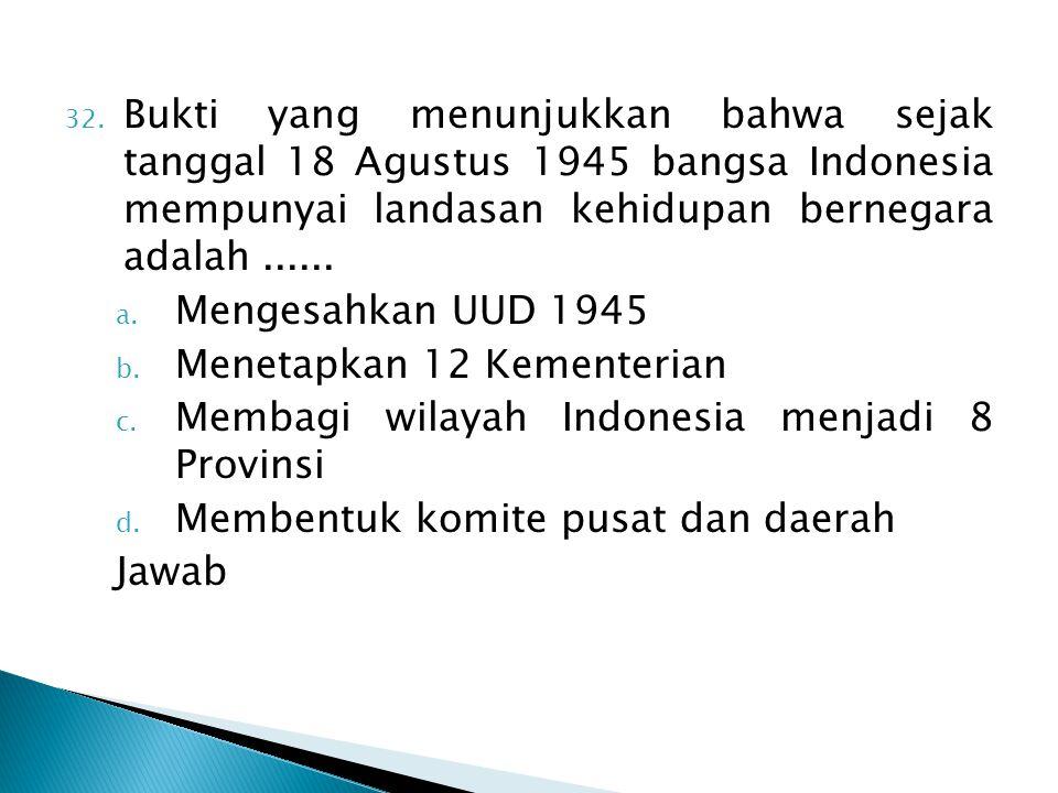 32. Bukti yang menunjukkan bahwa sejak tanggal 18 Agustus 1945 bangsa Indonesia mempunyai landasan kehidupan bernegara adalah...... a. Mengesahkan UUD