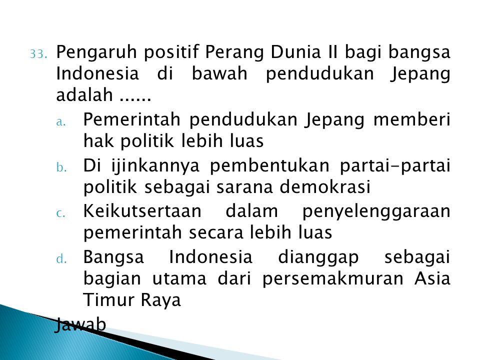 33. Pengaruh positif Perang Dunia II bagi bangsa Indonesia di bawah pendudukan Jepang adalah...... a. Pemerintah pendudukan Jepang memberi hak politik