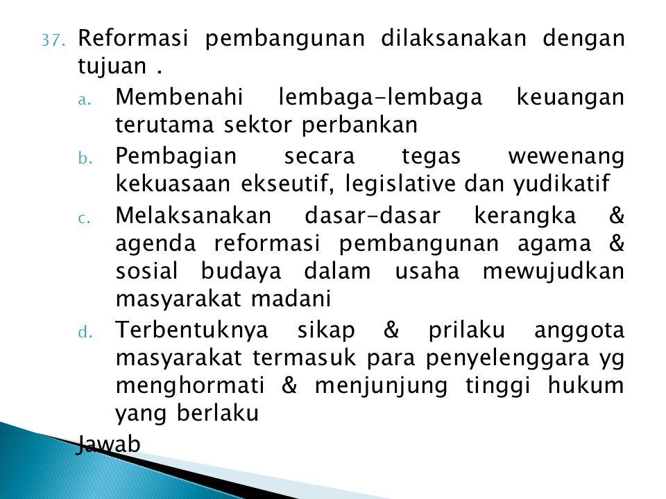 37. Reformasi pembangunan dilaksanakan dengan tujuan. a. Membenahi lembaga-lembaga keuangan terutama sektor perbankan b. Pembagian secara tegas wewena