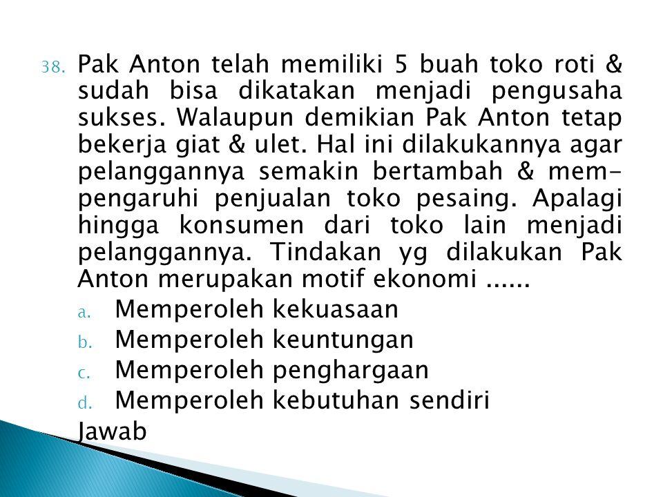 38. Pak Anton telah memiliki 5 buah toko roti & sudah bisa dikatakan menjadi pengusaha sukses. Walaupun demikian Pak Anton tetap bekerja giat & ulet.