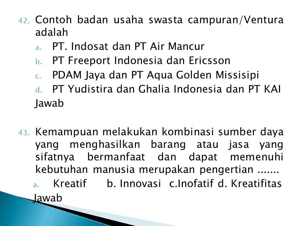 42. Contoh badan usaha swasta campuran/Ventura adalah a. PT. Indosat dan PT Air Mancur b. PT Freeport Indonesia dan Ericsson c. PDAM Jaya dan PT Aqua
