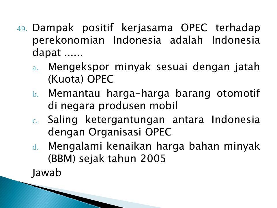 49. Dampak positif kerjasama OPEC terhadap perekonomian Indonesia adalah Indonesia dapat...... a. Mengekspor minyak sesuai dengan jatah (Kuota) OPEC b