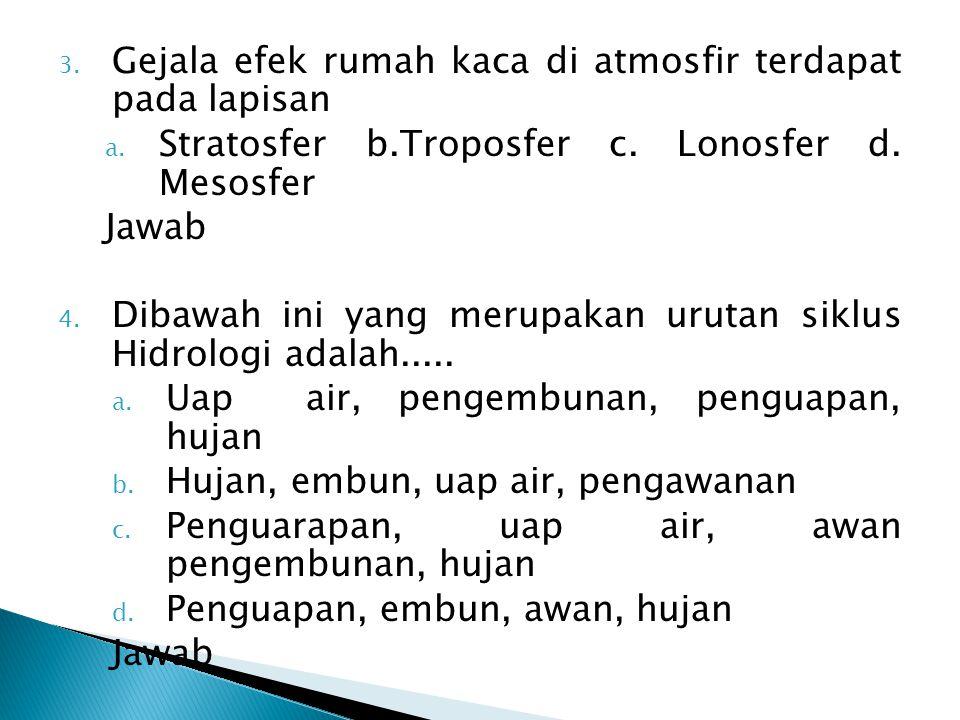 3. Gejala efek rumah kaca di atmosfir terdapat pada lapisan a. Stratosfer b.Troposfer c. Lonosfer d. Mesosfer Jawab 4. Dibawah ini yang merupakan urut