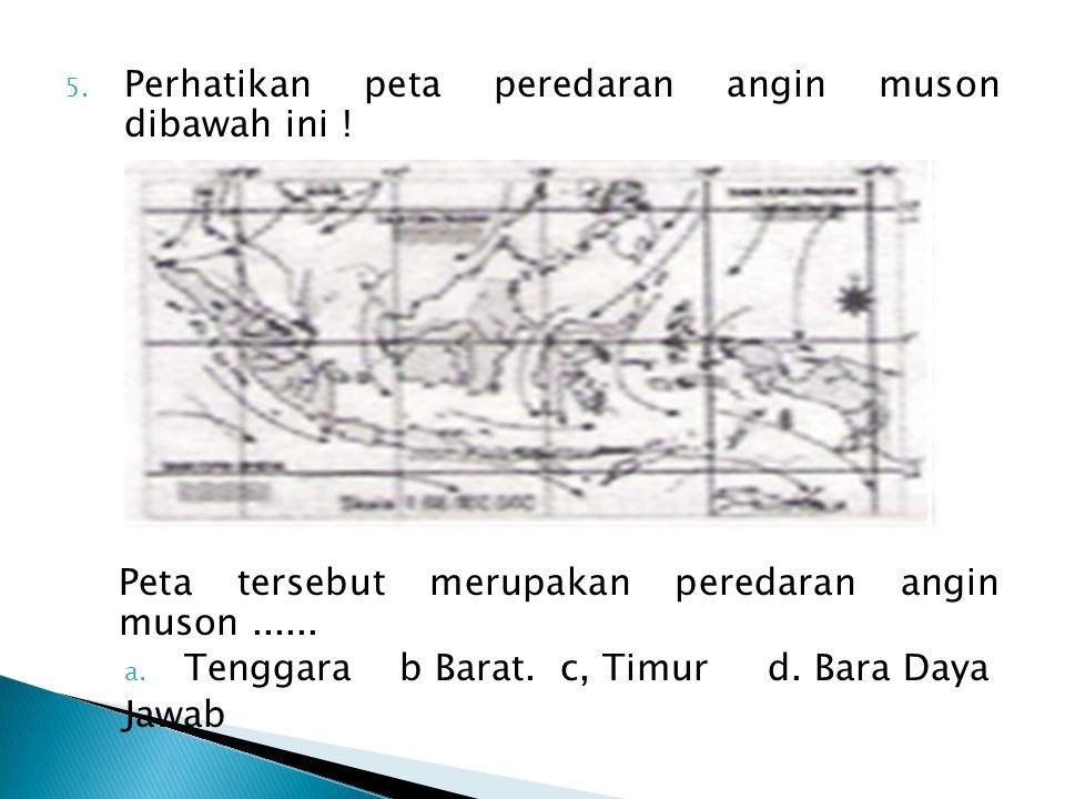 5. Perhatikan peta peredaran angin muson dibawah ini ! Peta tersebut merupakan peredaran angin muson...... a. Tenggara b Barat. c, Timur d. Bara Daya